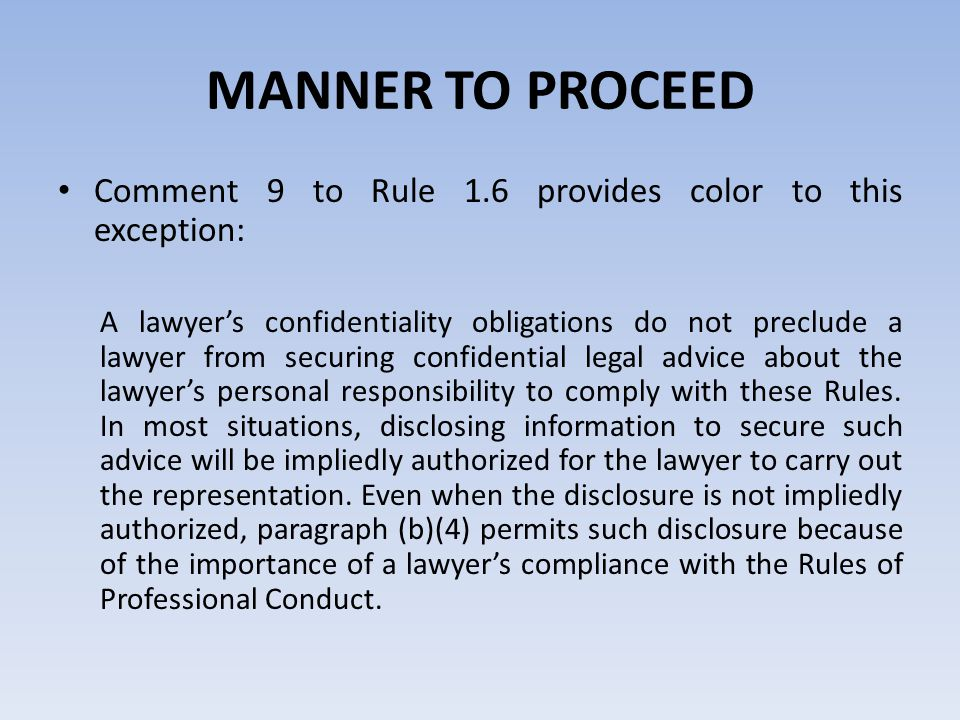 MANNER TO PROCEED Comment 9 to Rule 1.6 provides color to this exception: A lawyer's confidentiality obligations do not preclude a lawyer from securing confidential legal advice about the lawyer's personal responsibility to comply with these Rules.