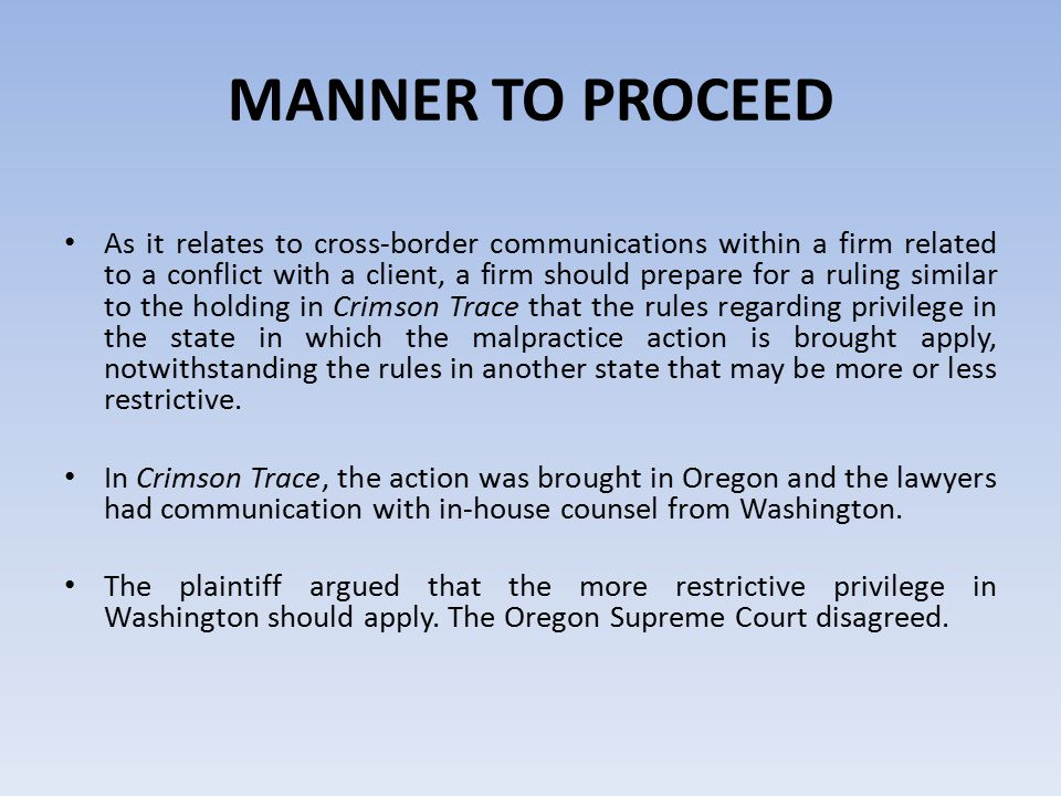 MANNER TO PROCEED As it relates to cross-border communications within a firm related to a conflict with a client, a firm should prepare for a ruling similar to the holding in Crimson Trace that the rules regarding privilege in the state in which the malpractice action is brought apply, notwithstanding the rules in another state that may be more or less restrictive.