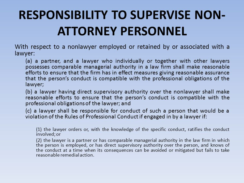 RESPONSIBILITY TO SUPERVISE NON- ATTORNEY PERSONNEL With respect to a nonlawyer employed or retained by or associated with a lawyer: (a) a partner, and a lawyer who individually or together with other lawyers possesses comparable managerial authority in a law firm shall make reasonable efforts to ensure that the firm has in effect measures giving reasonable assurance that the person's conduct is compatible with the professional obligations of the lawyer; (b) a lawyer having direct supervisory authority over the nonlawyer shall make reasonable efforts to ensure that the person's conduct is compatible with the professional obligations of the lawyer; and (c) a lawyer shall be responsible for conduct of such a person that would be a violation of the Rules of Professional Conduct if engaged in by a lawyer if: (1) the lawyer orders or, with the knowledge of the specific conduct, ratifies the conduct involved; or (2) the lawyer is a partner or has comparable managerial authority in the law firm in which the person is employed, or has direct supervisory authority over the person, and knows of the conduct at a time when its consequences can be avoided or mitigated but fails to take reasonable remedial action.