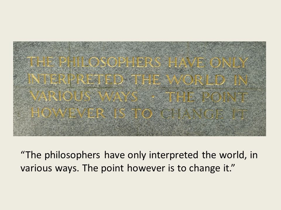 The philosophers have only interpreted the world, in various ways.