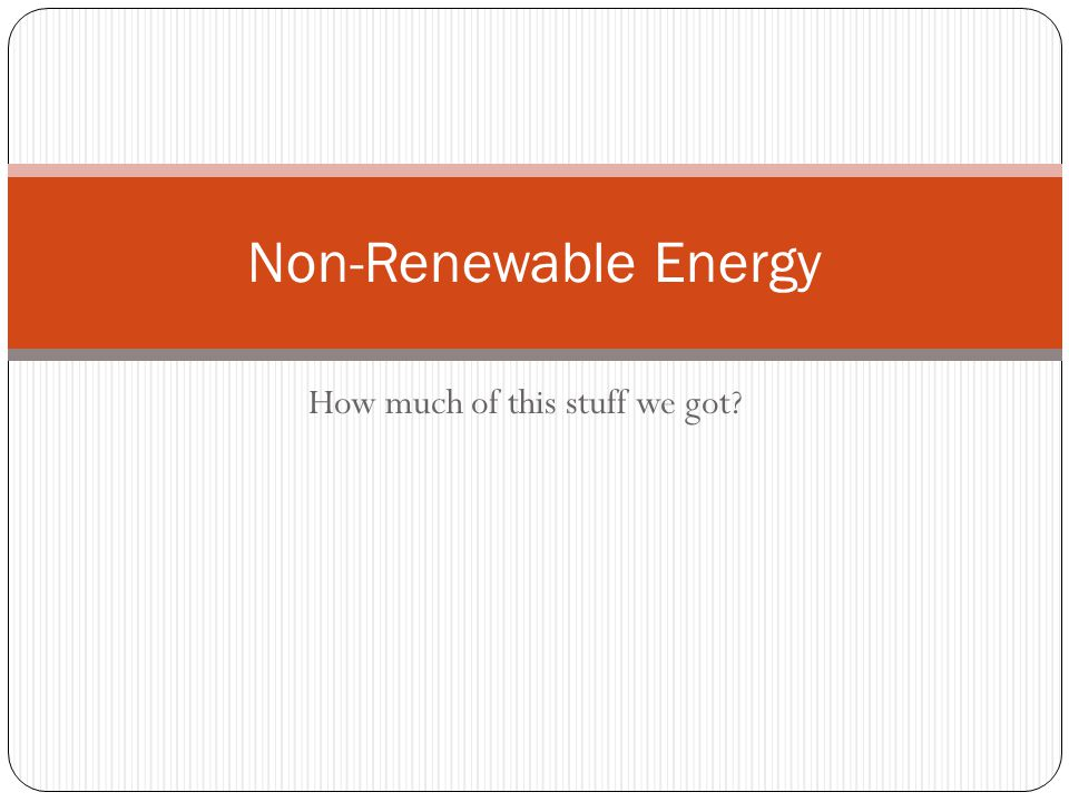 How much of this stuff we got Non-Renewable Energy