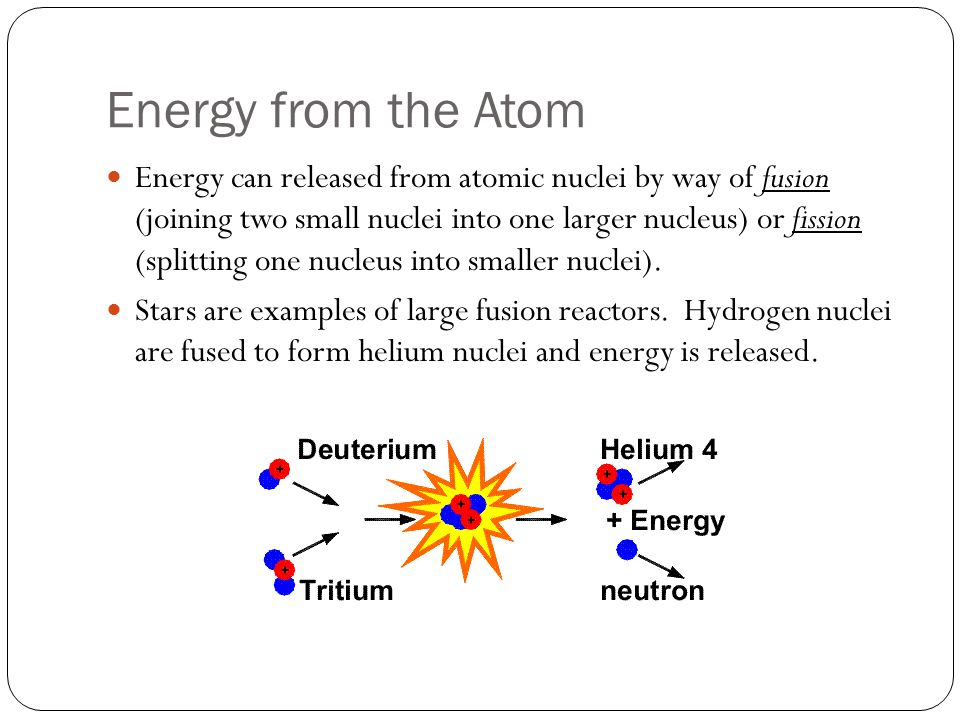 Energy from the Atom Energy can released from atomic nuclei by way of fusion (joining two small nuclei into one larger nucleus) or fission (splitting one nucleus into smaller nuclei).