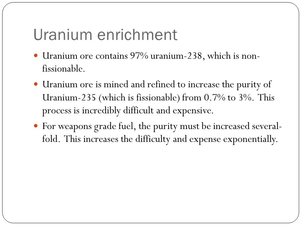 Uranium enrichment Uranium ore contains 97% uranium-238, which is non- fissionable.