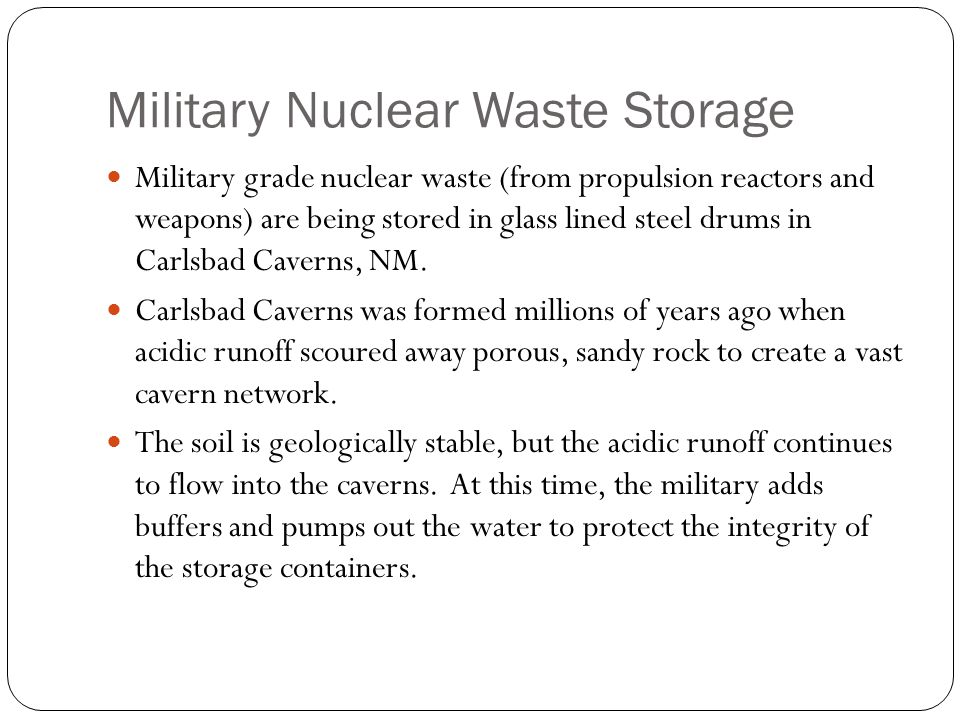 Military Nuclear Waste Storage Military grade nuclear waste (from propulsion reactors and weapons) are being stored in glass lined steel drums in Carlsbad Caverns, NM.