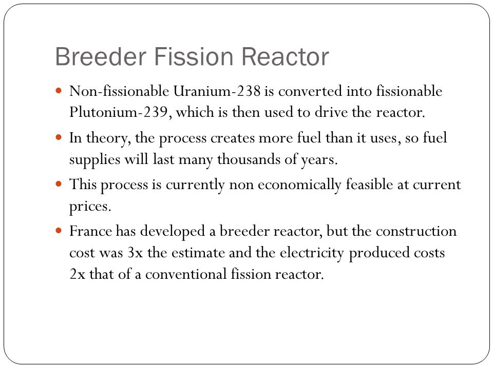 Breeder Fission Reactor Non-fissionable Uranium-238 is converted into fissionable Plutonium-239, which is then used to drive the reactor.