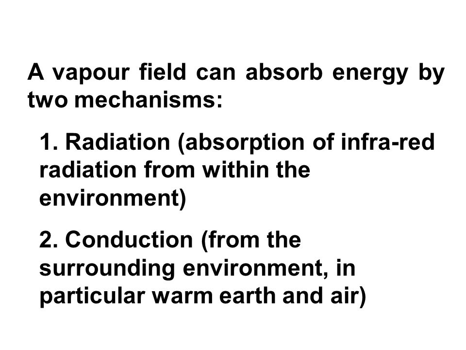 A vapour field can absorb energy by two mechanisms: 1. Radiation (absorption of infra-red radiation from within the environment) 2. Conduction (from t
