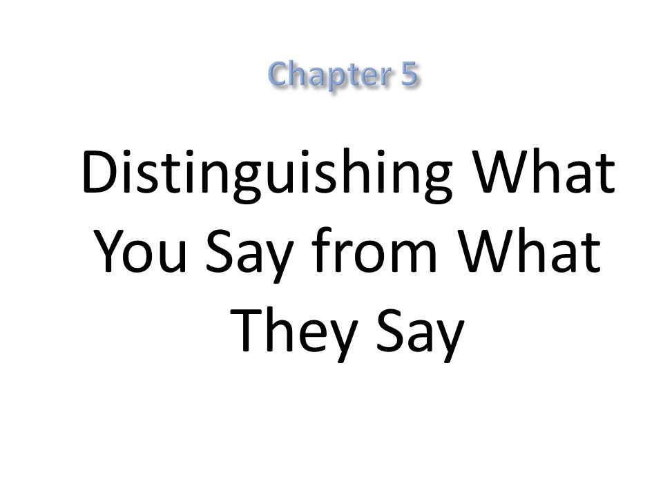 5: Distinguishing What You Say from What They Say Readers have to be able to tell at every point Recognize such signals in reading Voice-markers