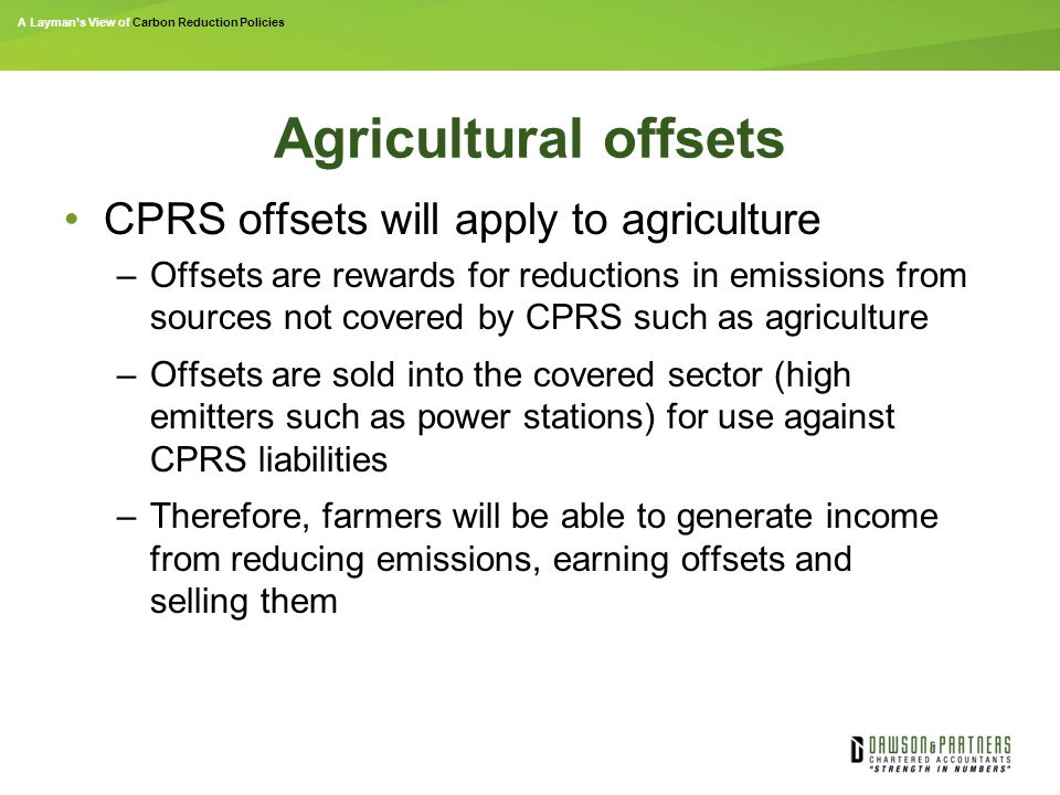 A Layman's View of Carbon Reduction Policies Agricultural offsets CPRS offsets will apply to agriculture –Offsets are rewards for reductions in emissions from sources not covered by CPRS such as agriculture –Offsets are sold into the covered sector (high emitters such as power stations) for use against CPRS liabilities –Therefore, farmers will be able to generate income from reducing emissions, earning offsets and selling them