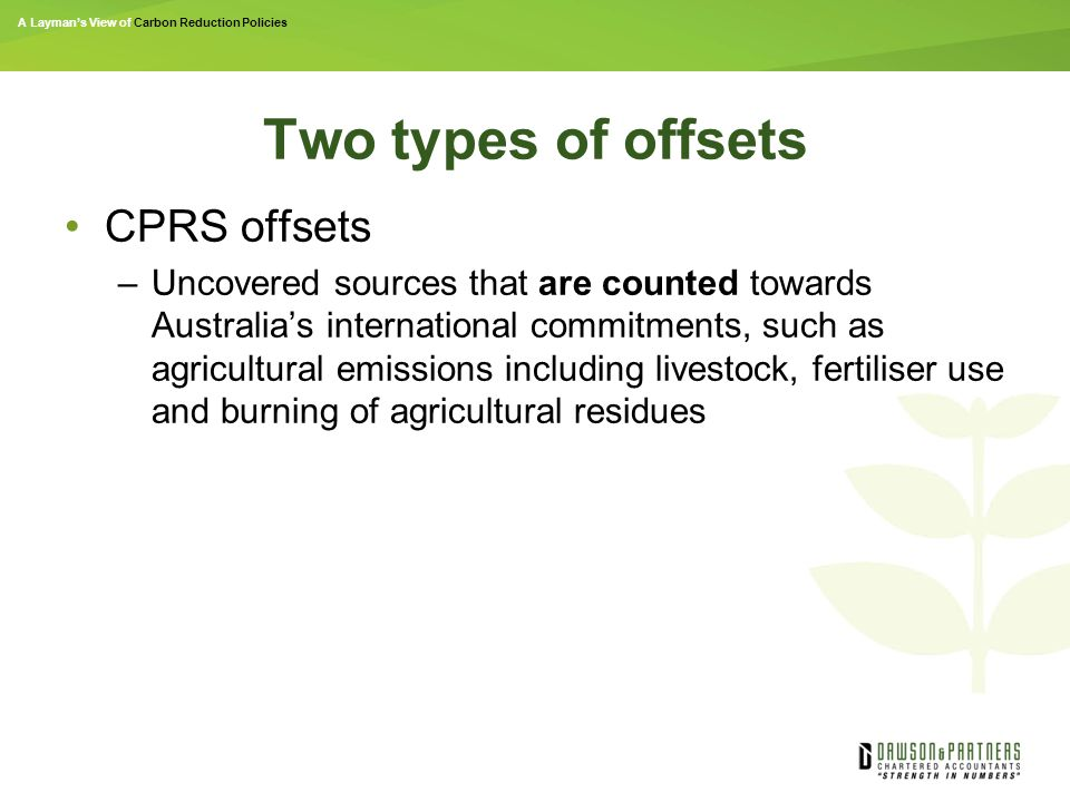 A Layman's View of Carbon Reduction Policies Two types of offsets CPRS offsets –Uncovered sources that are counted towards Australia's international commitments, such as agricultural emissions including livestock, fertiliser use and burning of agricultural residues