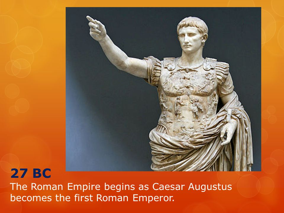 27 BC The Roman Empire begins as Caesar Augustus becomes the first Roman Emperor.