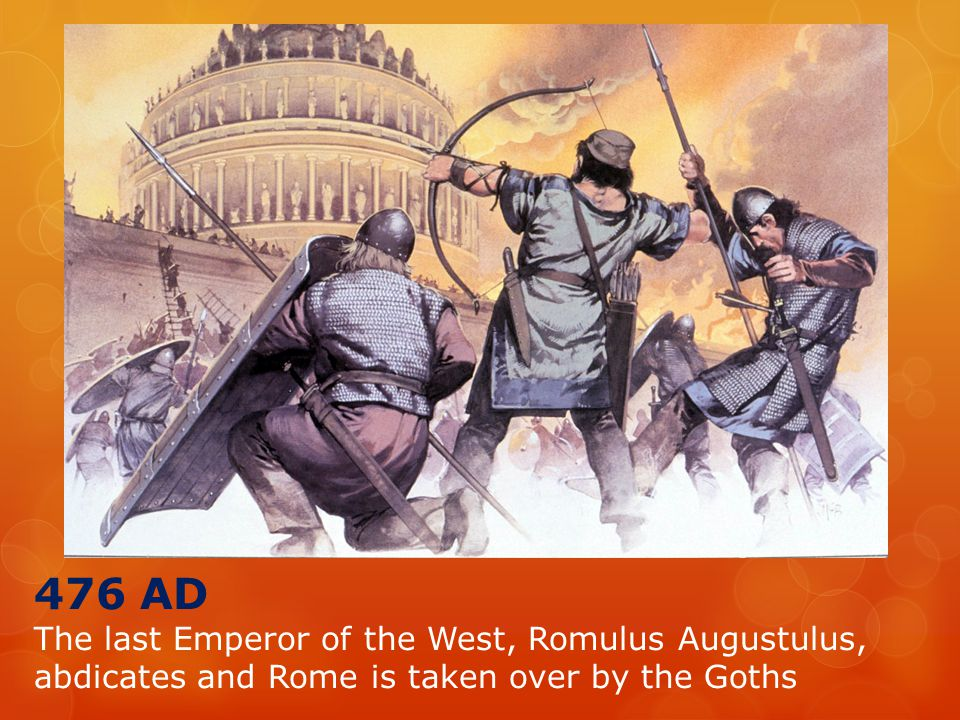 476 AD The last Emperor of the West, Romulus Augustulus, abdicates and Rome is taken over by the Goths