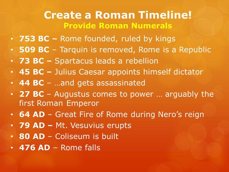 753 BC – Rome founded, ruled by kings 509 BC – Tarquin is removed, Rome is a Republic 73 BC – Spartacus leads a rebellion 45 BC – Julius Caesar appoints himself dictator 44 BC – …and gets assassinated 27 BC – Augustus comes to power … arguably the first Roman Emperor 64 AD – Great Fire of Rome during Nero's reign 79 AD – Mt.