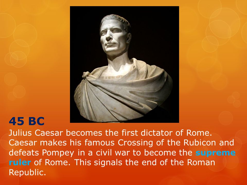 45 BC Julius Caesar becomes the first dictator of Rome.