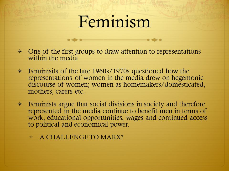 Feminism  One of the first groups to draw attention to representations within the media  Feminisits of the late 1960s/1970s questioned how the repre