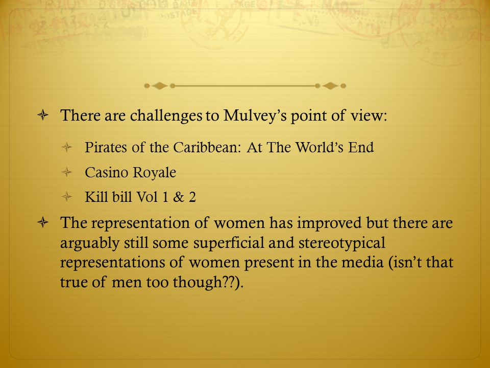  There are challenges to Mulvey's point of view:  Pirates of the Caribbean: At The World's End  Casino Royale  Kill bill Vol 1 & 2  The represent