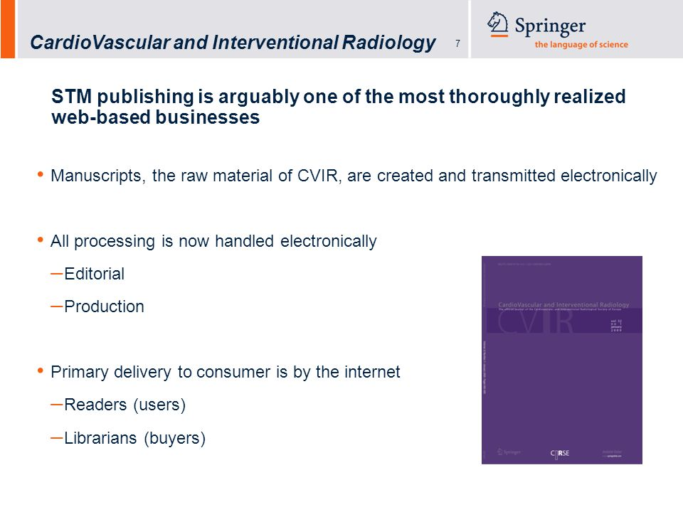CardioVascular and Interventional Radiology 7 STM publishing is arguably one of the most thoroughly realized web-based businesses Manuscripts, the raw material of CVIR, are created and transmitted electronically All processing is now handled electronically – Editorial – Production Primary delivery to consumer is by the internet – Readers (users) – Librarians (buyers)