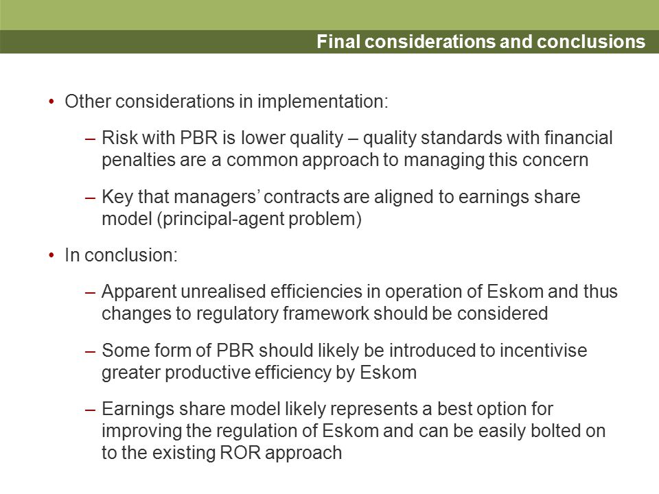 Final considerations and conclusions Other considerations in implementation: –Risk with PBR is lower quality – quality standards with financial penalties are a common approach to managing this concern –Key that managers' contracts are aligned to earnings share model (principal-agent problem) In conclusion: –Apparent unrealised efficiencies in operation of Eskom and thus changes to regulatory framework should be considered –Some form of PBR should likely be introduced to incentivise greater productive efficiency by Eskom –Earnings share model likely represents a best option for improving the regulation of Eskom and can be easily bolted on to the existing ROR approach