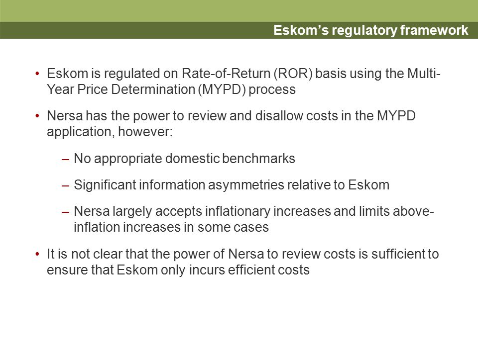 Eskom's regulatory framework Eskom is regulated on Rate-of-Return (ROR) basis using the Multi- Year Price Determination (MYPD) process Nersa has the power to review and disallow costs in the MYPD application, however: –No appropriate domestic benchmarks –Significant information asymmetries relative to Eskom –Nersa largely accepts inflationary increases and limits above- inflation increases in some cases It is not clear that the power of Nersa to review costs is sufficient to ensure that Eskom only incurs efficient costs