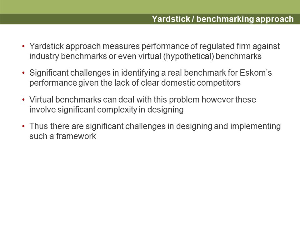 Yardstick / benchmarking approach Yardstick approach measures performance of regulated firm against industry benchmarks or even virtual (hypothetical) benchmarks Significant challenges in identifying a real benchmark for Eskom's performance given the lack of clear domestic competitors Virtual benchmarks can deal with this problem however these involve significant complexity in designing Thus there are significant challenges in designing and implementing such a framework