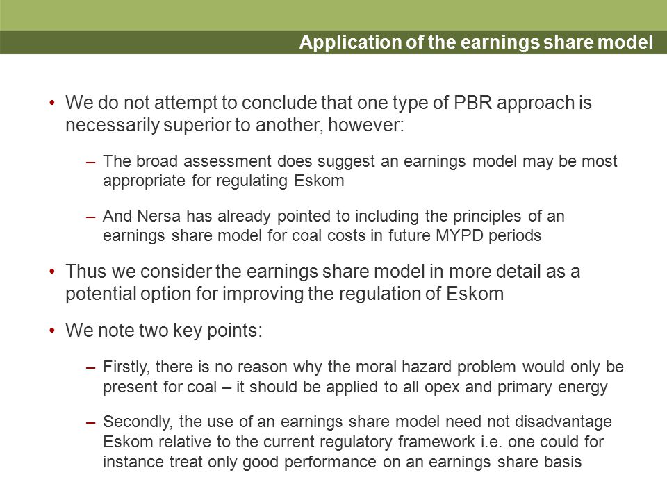 Structuring of an earnings share model (1) Key issue is alpha – the degree to which earnings are shared between firm and customers – we identify three considerations: The degree of sharing –The larger the share kept by the firm, the larger the incentive –But the less short term benefit for customers and the greater potential for large profits (arguably less of a concern for state- owned Eskom) Relationship between degree of sharing and performance –Arguably better performance is more costly/difficult for the firm and thus incentives/rewards (the degree of sharing) should be greater Symmetrical treatment of performance.