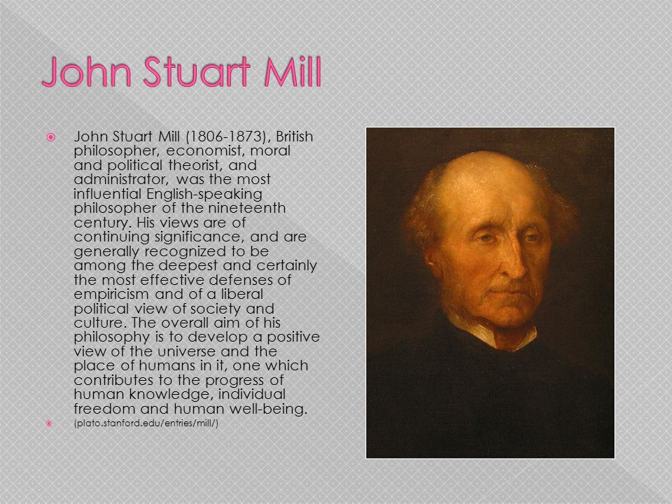  John Stuart Mill (1806-1873), British philosopher, economist, moral and political theorist, and administrator, was the most influential English-spea