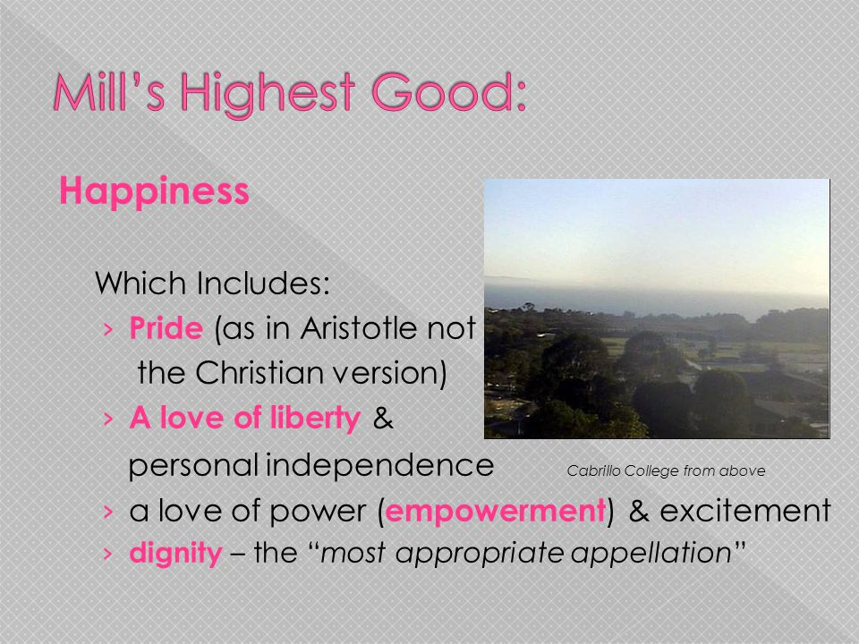 Happiness Which Includes: › Pride (as in Aristotle not the Christian version) › A love of liberty & personal independence Cabrillo College from above