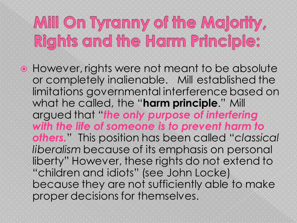  However, rights were not meant to be absolute or completely inalienable. Mill established the limitations governmental interference based on what he