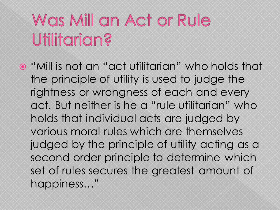 " ""Mill is not an ""act utilitarian"" who holds that the principle of utility is used to judge the rightness or wrongness of each and every act. But nei"
