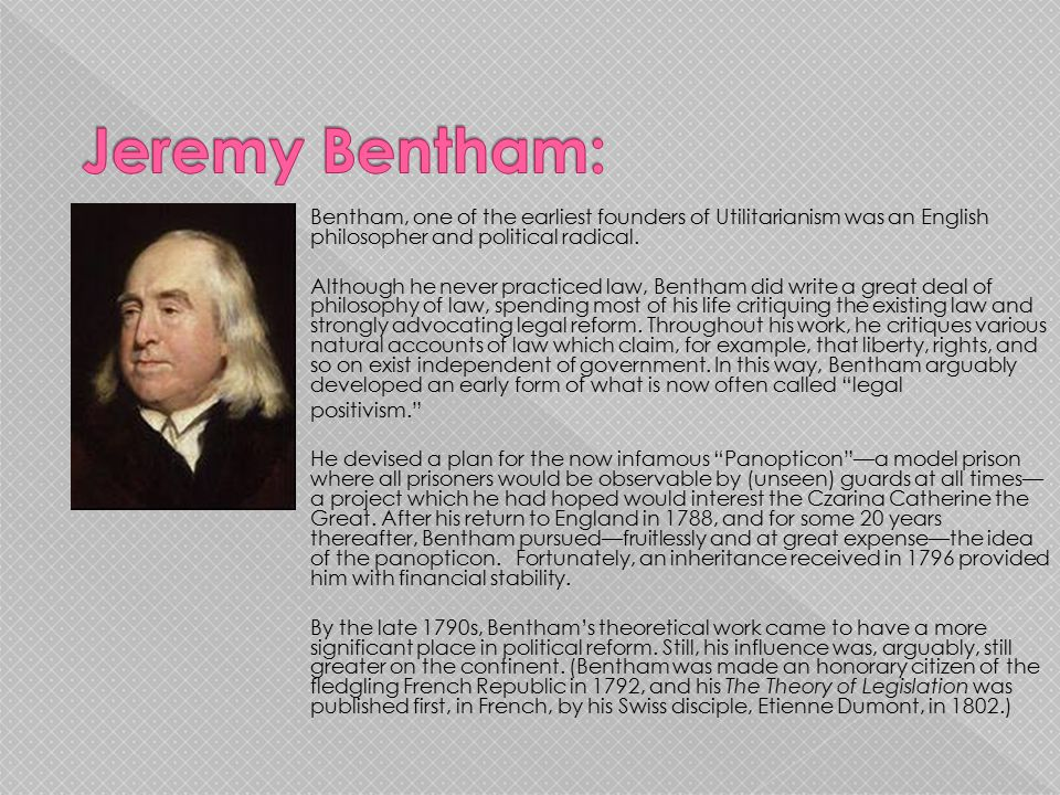 Bentham, one of the earliest founders of Utilitarianism was an English philosopher and political radical. Although he never practiced law, Bentham did