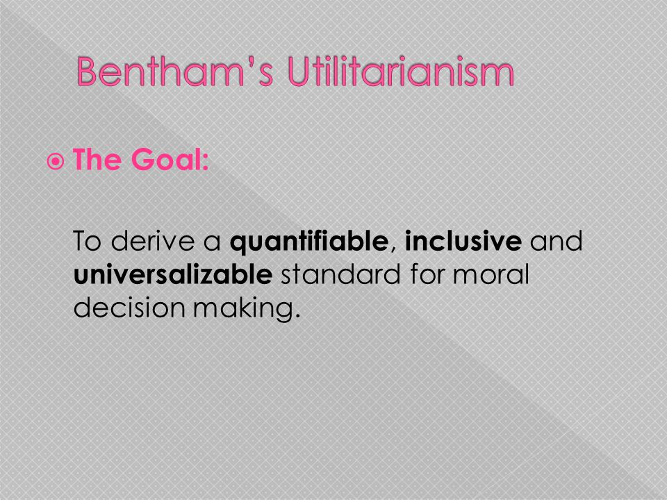  The Goal: To derive a quantifiable, inclusive and universalizable standard for moral decision making.