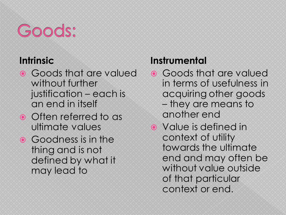 Intrinsic  Goods that are valued without further justification – each is an end in itself  Often referred to as ultimate values  Goodness is in the