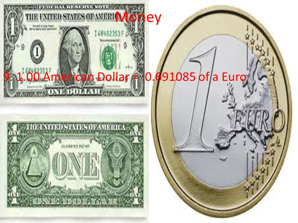 Money 9. 1.00 American Dollar = 0.691085 of a Euro Money