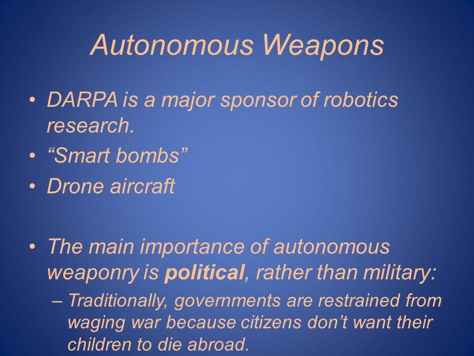 "Autonomous Weapons DARPA is a major sponsor of robotics research. ""Smart bombs"" Drone aircraft The main importance of autonomous weaponry is political"