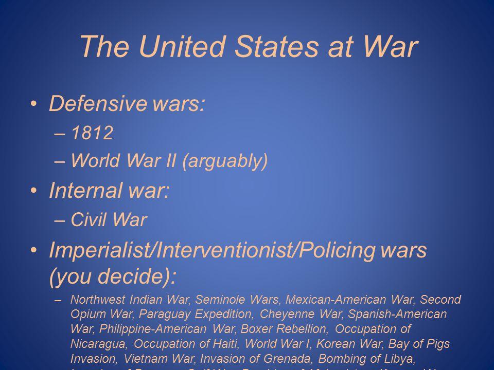 The United States at War Defensive wars: –1812 –World War II (arguably) Internal war: –Civil War Imperialist/Interventionist/Policing wars (you decide