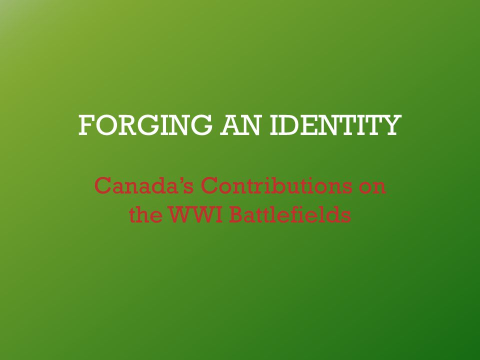 FORGING AN IDENTITY Canada's Contributions on the WWI Battlefields