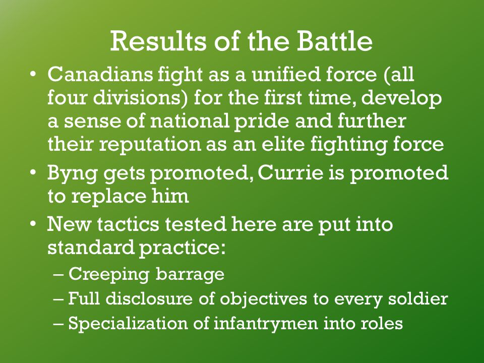 Results of the Battle Canadians fight as a unified force (all four divisions) for the first time, develop a sense of national pride and further their reputation as an elite fighting force Byng gets promoted, Currie is promoted to replace him New tactics tested here are put into standard practice: – Creeping barrage – Full disclosure of objectives to every soldier – Specialization of infantrymen into roles