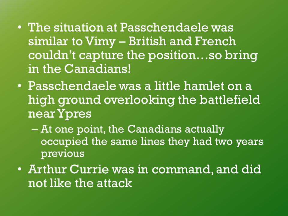 The situation at Passchendaele was similar to Vimy – British and French couldn't capture the position…so bring in the Canadians.