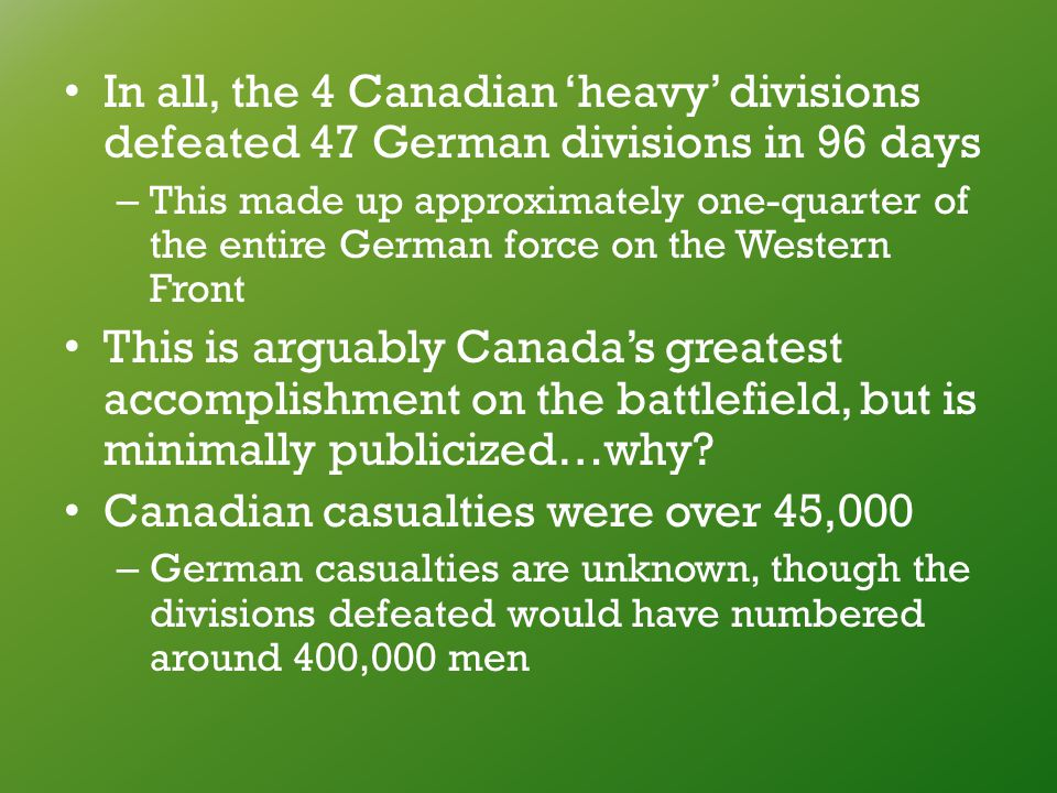 In all, the 4 Canadian 'heavy' divisions defeated 47 German divisions in 96 days – This made up approximately one-quarter of the entire German force on the Western Front This is arguably Canada's greatest accomplishment on the battlefield, but is minimally publicized…why.