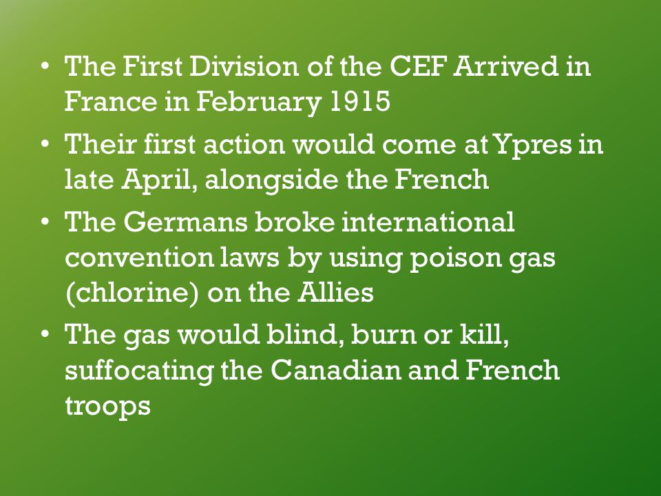 The First Division of the CEF Arrived in France in February 1915 Their first action would come at Ypres in late April, alongside the French The Germans broke international convention laws by using poison gas (chlorine) on the Allies The gas would blind, burn or kill, suffocating the Canadian and French troops