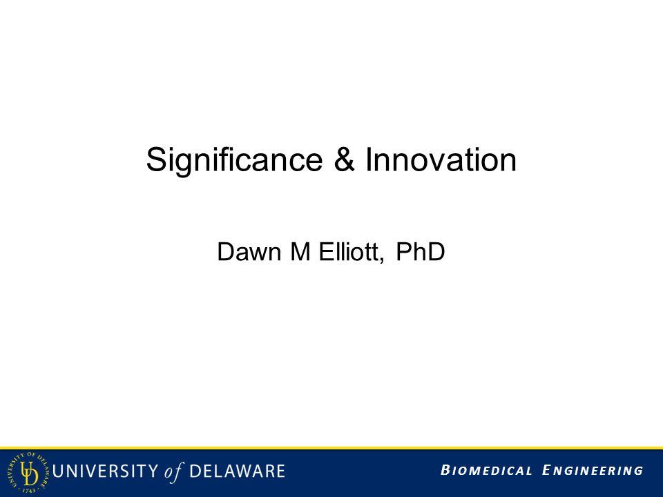 B IOMEDICAL E NGINEERING Significance & Innovation Dawn M Elliott, PhD