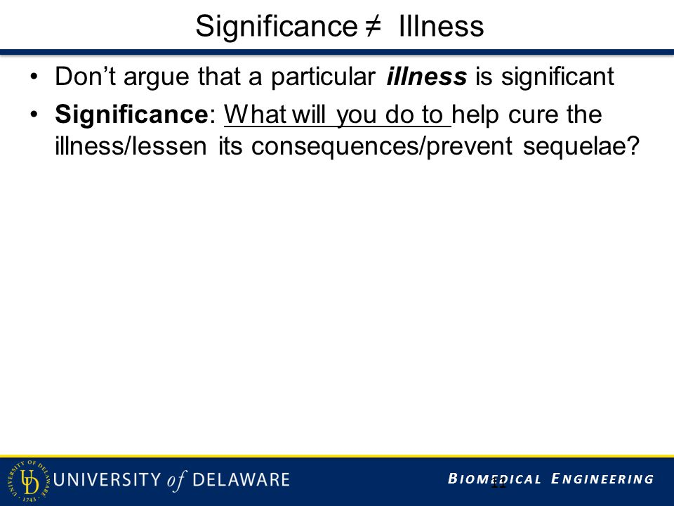 B IOMEDICAL E NGINEERING Significance ≠ Illness Don't argue that a particular illness is significant Significance: What will you do to help cure the illness/lessen its consequences/prevent sequelae.