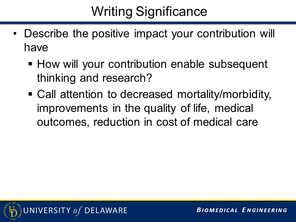 B IOMEDICAL E NGINEERING Writing Significance Describe the positive impact your contribution will have  How will your contribution enable subsequent thinking and research.