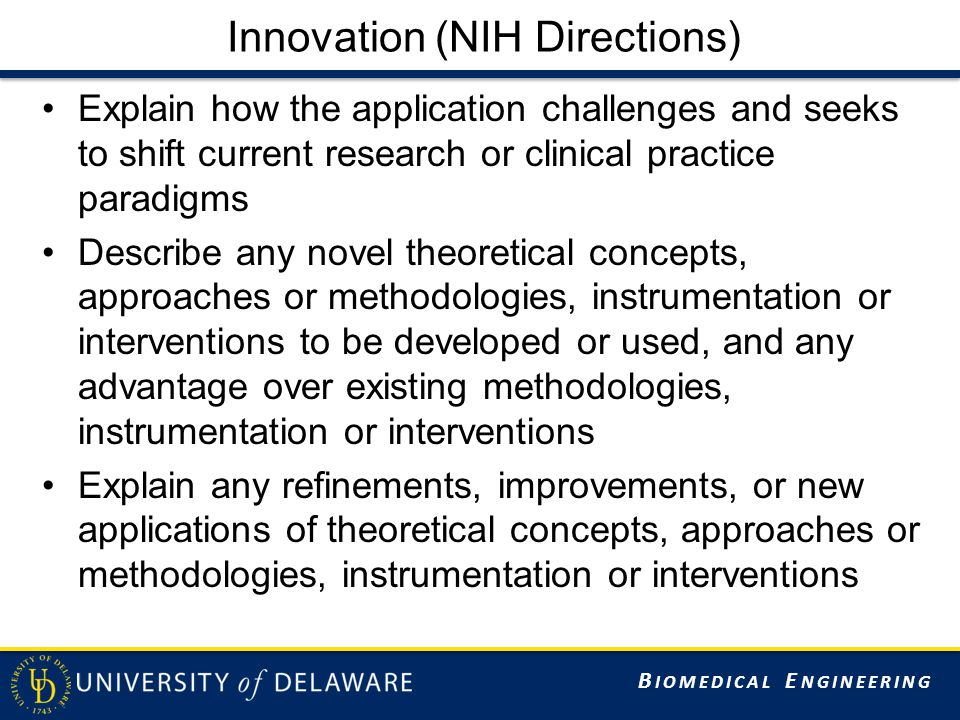 B IOMEDICAL E NGINEERING Innovation (NIH Directions) Explain how the application challenges and seeks to shift current research or clinical practice paradigms Describe any novel theoretical concepts, approaches or methodologies, instrumentation or interventions to be developed or used, and any advantage over existing methodologies, instrumentation or interventions Explain any refinements, improvements, or new applications of theoretical concepts, approaches or methodologies, instrumentation or interventions