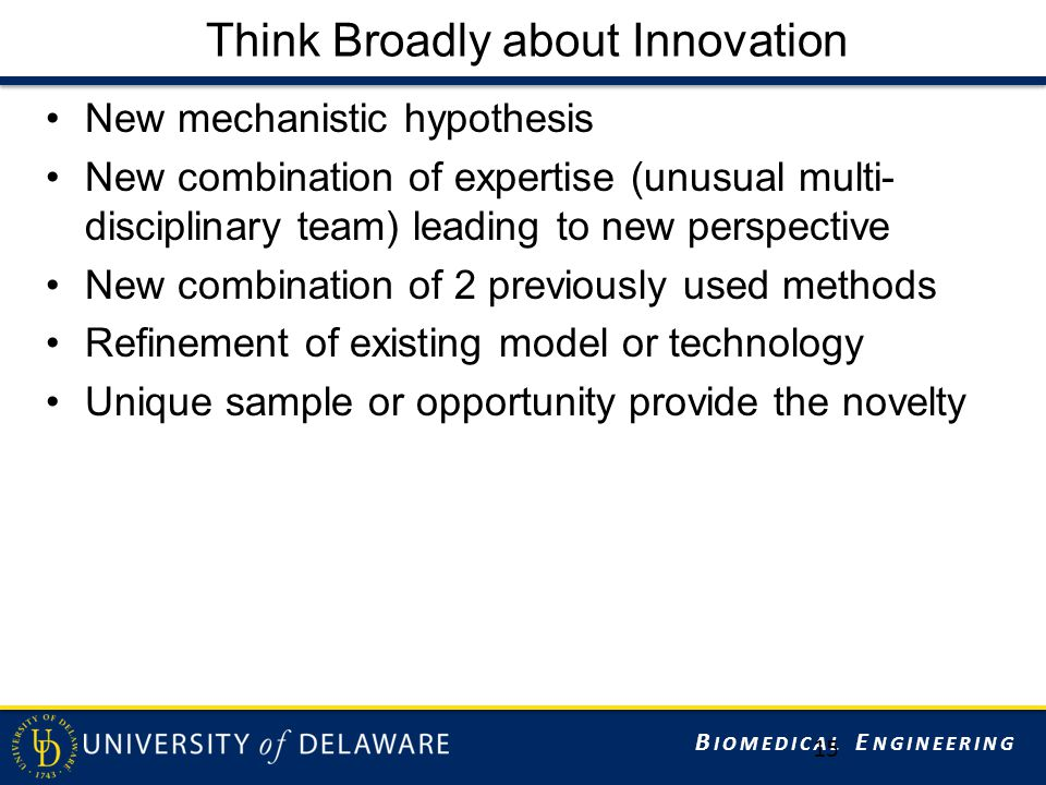 B IOMEDICAL E NGINEERING Think Broadly about Innovation New mechanistic hypothesis New combination of expertise (unusual multi- disciplinary team) leading to new perspective New combination of 2 previously used methods Refinement of existing model or technology Unique sample or opportunity provide the novelty 15