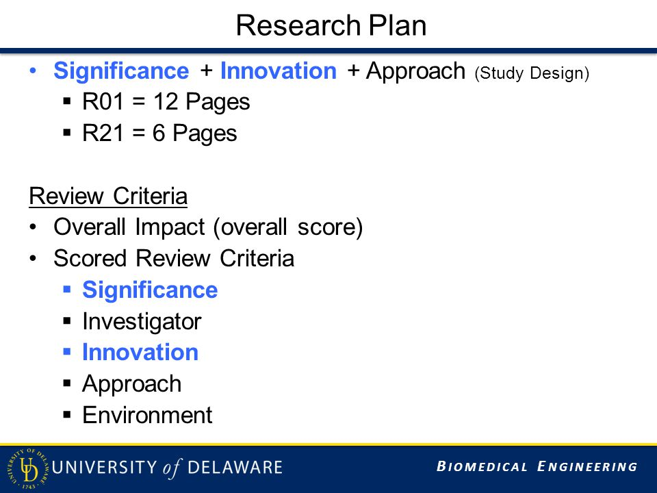 B IOMEDICAL E NGINEERING Research Plan Significance + Innovation + Approach (Study Design)  R01 = 12 Pages  R21 = 6 Pages Review Criteria Overall Impact (overall score) Scored Review Criteria  Significance  Investigator  Innovation  Approach  Environment