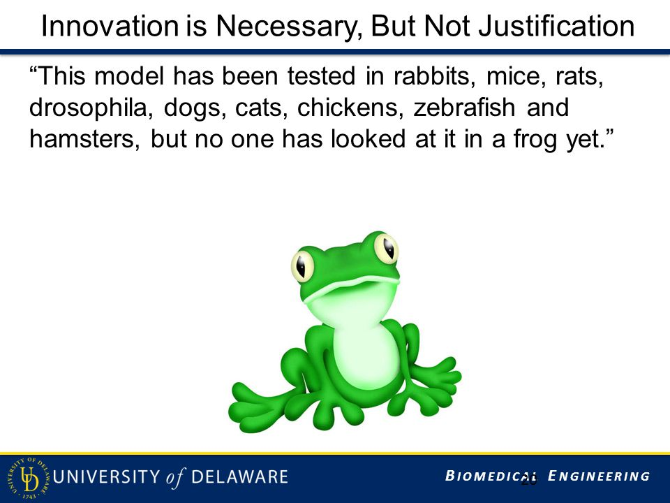 B IOMEDICAL E NGINEERING Innovation is Necessary, But Not Justification This model has been tested in rabbits, mice, rats, drosophila, dogs, cats, chickens, zebrafish and hamsters, but no one has looked at it in a frog yet. 20
