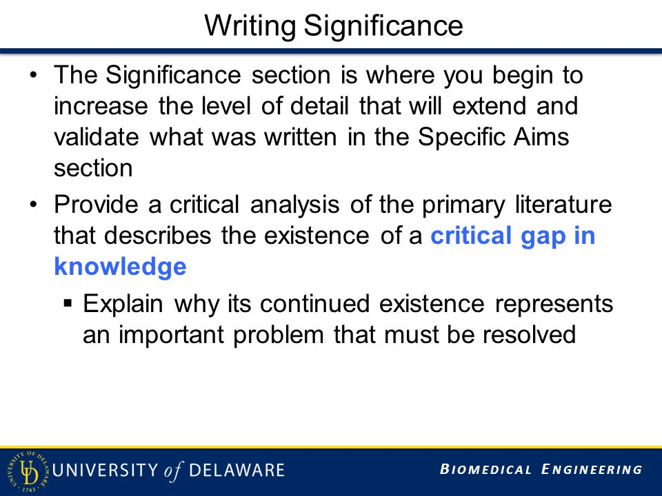 B IOMEDICAL E NGINEERING Significance Structure Organization  Short summary of objective of study This proposal will investigate…  Multiple sections for key points Clinical significance Basic science significance Each section and background material should directly and explicitly tie into your proposal (final sentence of each section)  Arguably the costs and lost quality of life due to degeneration is a national epidemic  A central unresolved question is whether…  Our proposal will quantify….