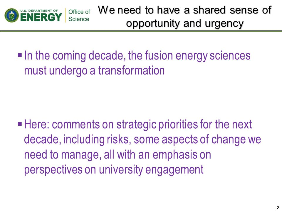 We need to have a shared sense of opportunity and urgency 2  In the coming decade, the fusion energy sciences must undergo a transformation  Here: comments on strategic priorities for the next decade, including risks, some aspects of change we need to manage, all with an emphasis on perspectives on university engagement