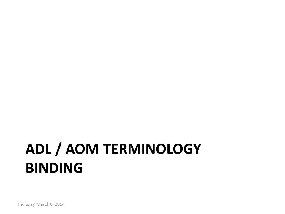 ADL / AOM TERMINOLOGY BINDING Thursday, March 6, 2014