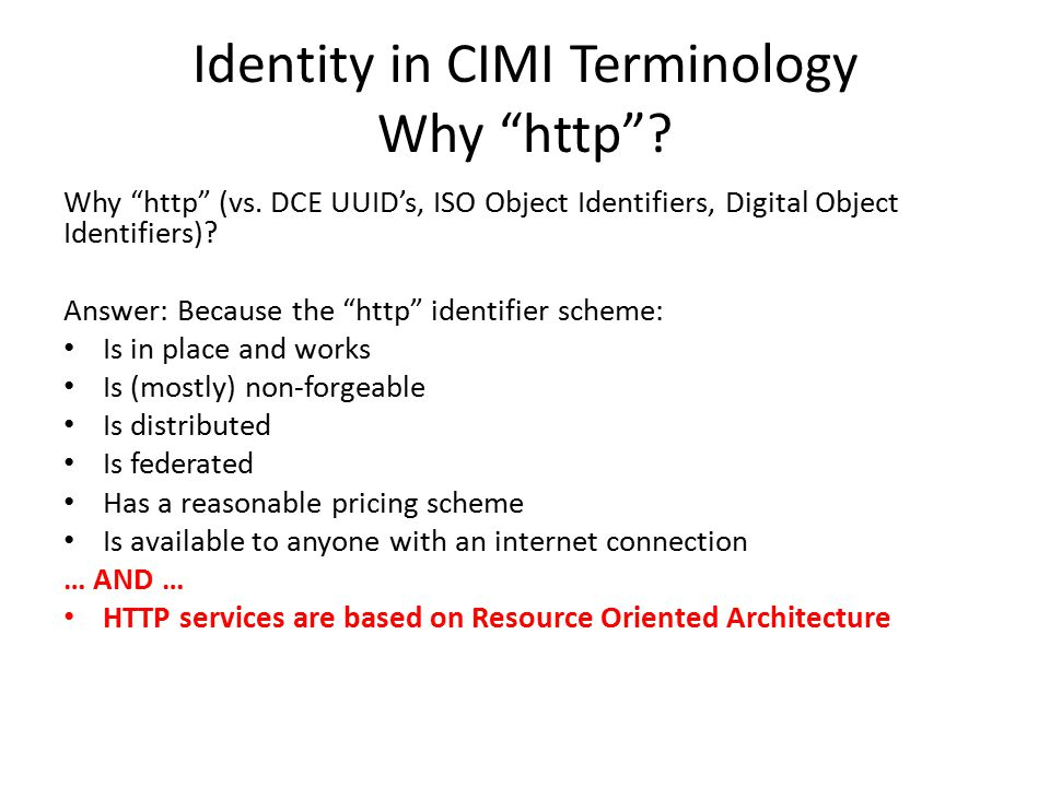 """Identity in CIMI Terminology Why """"http""""? Why """"http"""" (vs. DCE UUID's, ISO Object Identifiers, Digital Object Identifiers)? Answer: Because the """"http"""" i"""